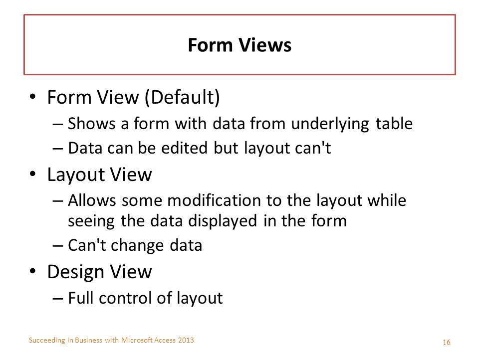 Succeeding in Business with Microsoft Access 2013 Form Views Form View (Default) – Shows a form with data from underlying table – Data can be edited b