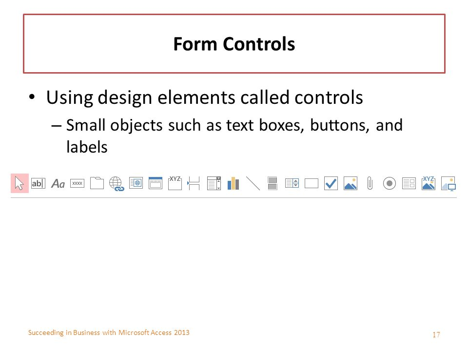 Succeeding in Business with Microsoft Access 2013 Form Controls Using design elements called controls – Small objects such as text boxes, buttons, and