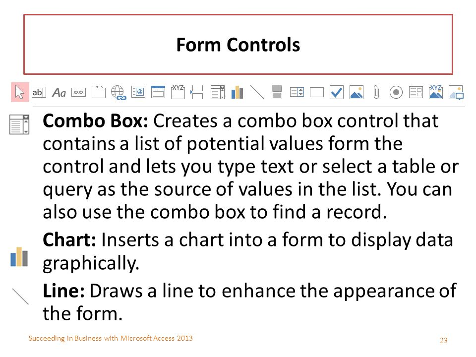 Succeeding in Business with Microsoft Access 2013 Form Controls Combo Box: Creates a combo box control that contains a list of potential values form t