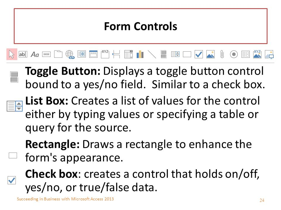 Succeeding in Business with Microsoft Access 2013 Form Controls Toggle Button: Displays a toggle button control bound to a yes/no field. Similar to a