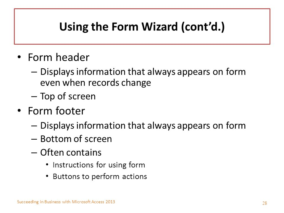 Succeeding in Business with Microsoft Access 2013 Using the Form Wizard (cont'd.) Form header – Displays information that always appears on form even