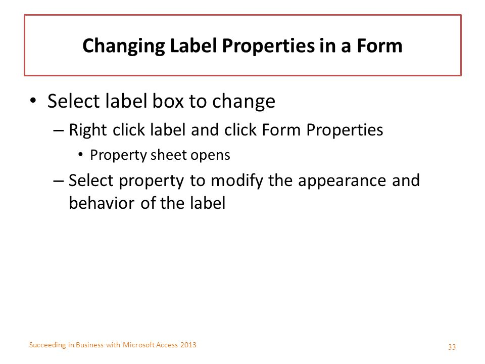 Succeeding in Business with Microsoft Access 2013 Changing Label Properties in a Form Select label box to change – Right click label and click Form Pr
