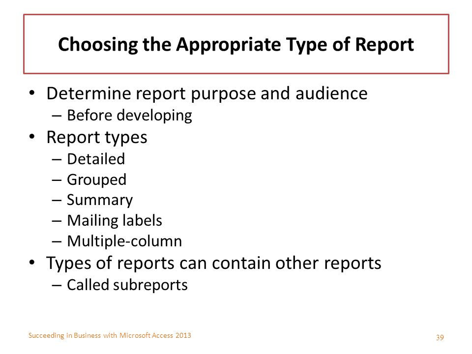 Succeeding in Business with Microsoft Access 2013 Choosing the Appropriate Type of Report Determine report purpose and audience – Before developing Re