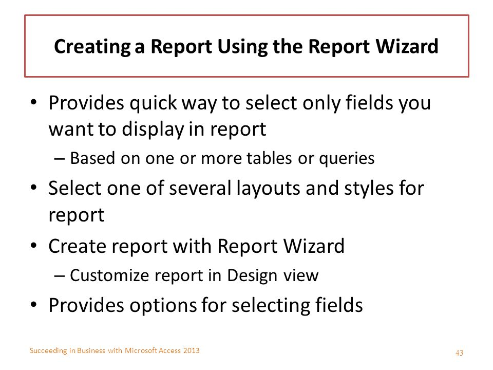 Succeeding in Business with Microsoft Access 2013 Creating a Report Using the Report Wizard Provides quick way to select only fields you want to displ