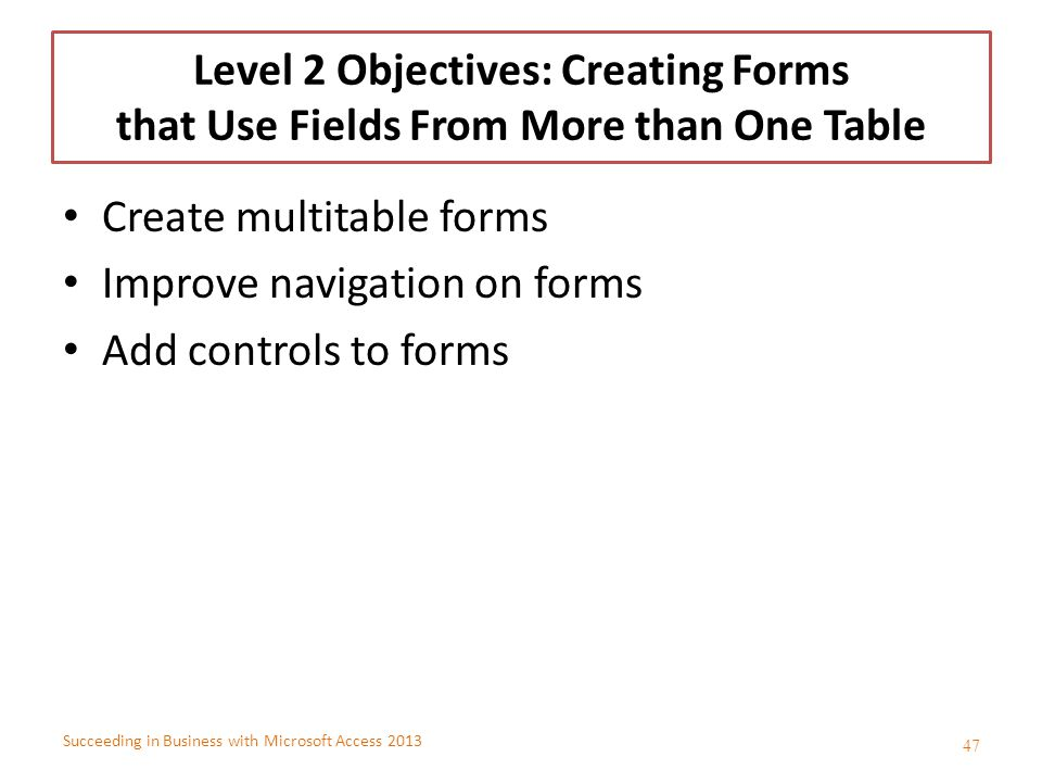 Succeeding in Business with Microsoft Access 2013 Level 2 Objectives: Creating Forms that Use Fields From More than One Table Create multitable forms
