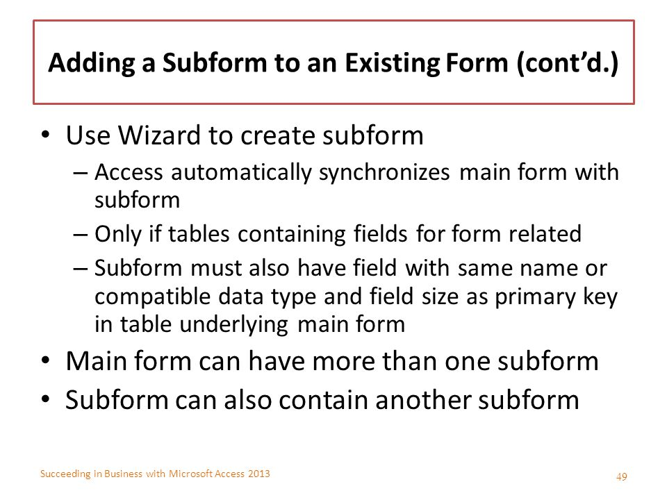 Succeeding in Business with Microsoft Access 2013 Adding a Subform to an Existing Form (cont'd.) Use Wizard to create subform – Access automatically s
