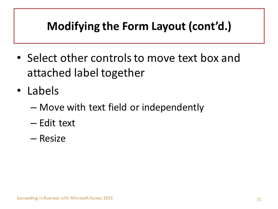 Succeeding in Business with Microsoft Access 2013 Modifying the Form Layout (cont'd.) Select other controls to move text box and attached label togeth