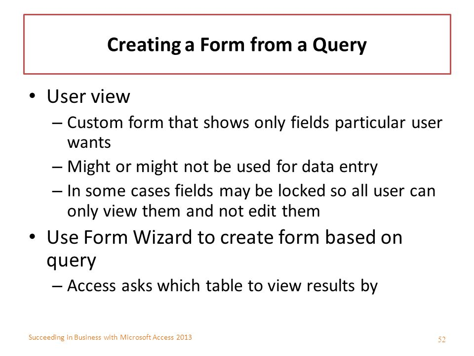 Succeeding in Business with Microsoft Access 2013 Creating a Form from a Query User view – Custom form that shows only fields particular user wants –
