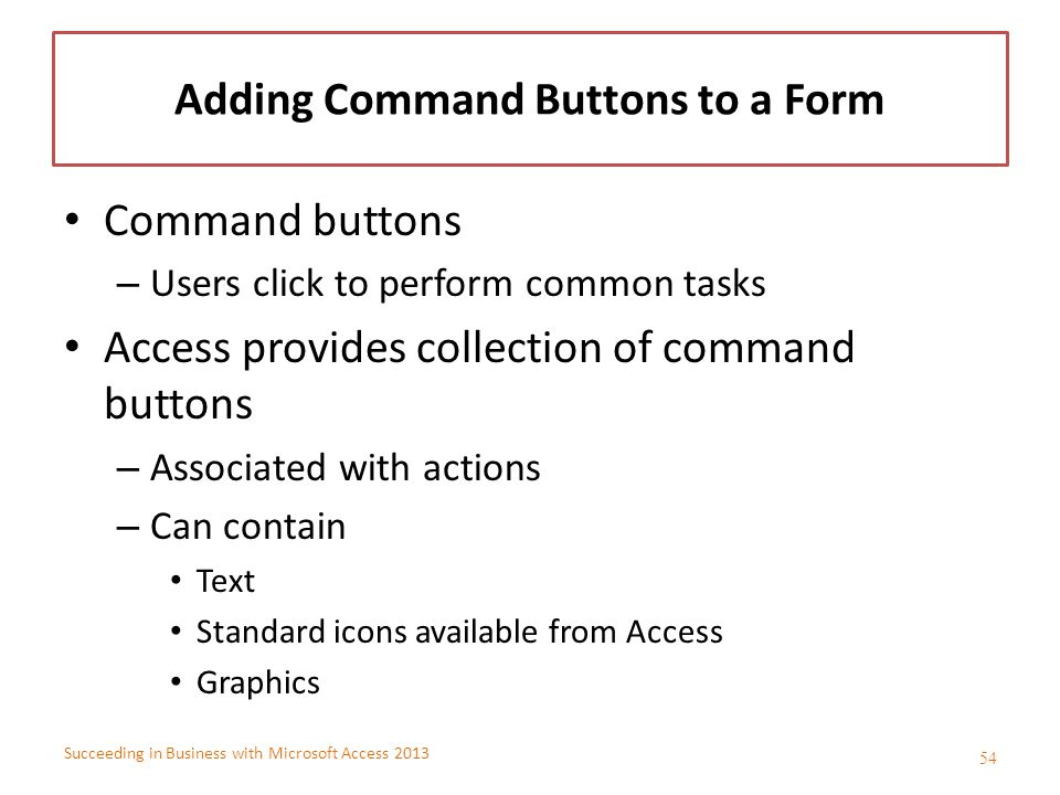 Succeeding in Business with Microsoft Access 2013 Adding Command Buttons to a Form Command buttons – Users click to perform common tasks Access provid
