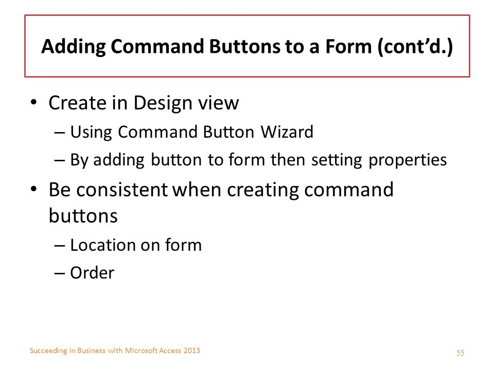 Succeeding in Business with Microsoft Access 2013 Adding Command Buttons to a Form (cont'd.) Create in Design view – Using Command Button Wizard – By