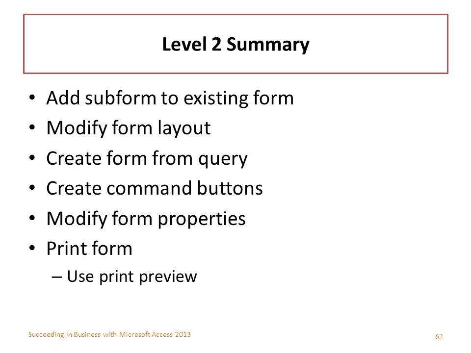 Succeeding in Business with Microsoft Access 2013 Level 2 Summary Add subform to existing form Modify form layout Create form from query Create comman