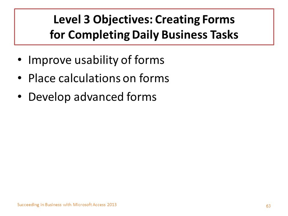 Succeeding in Business with Microsoft Access 2013 Level 3 Objectives: Creating Forms for Completing Daily Business Tasks Improve usability of forms Pl