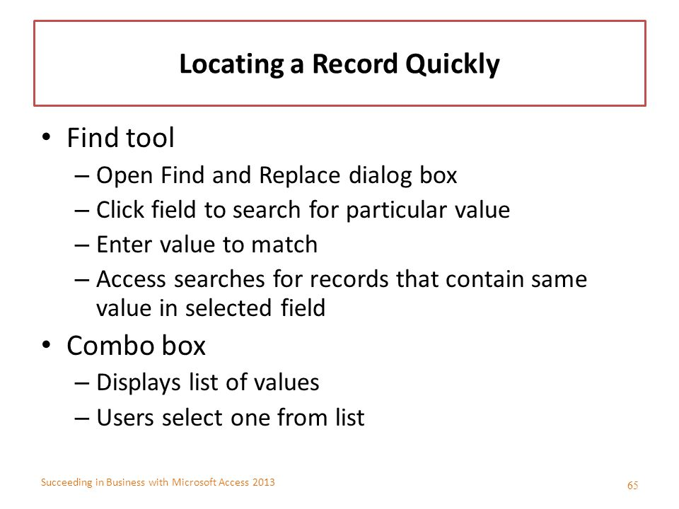 Succeeding in Business with Microsoft Access 2013 Locating a Record Quickly Find tool – Open Find and Replace dialog box – Click field to search for p