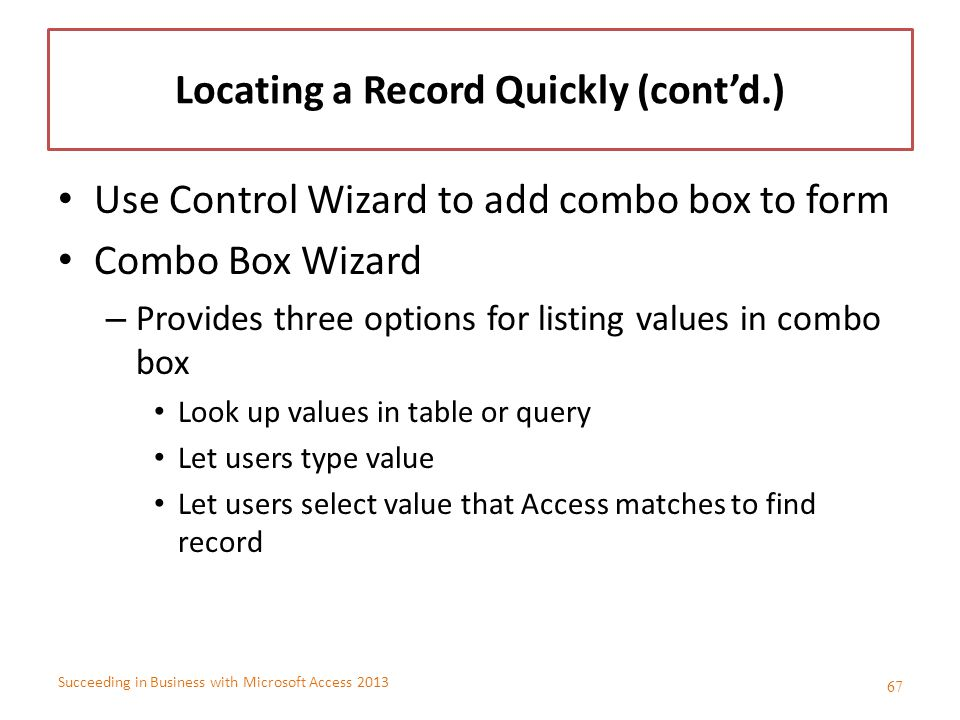 Succeeding in Business with Microsoft Access 2013 Locating a Record Quickly (cont'd.) Use Control Wizard to add combo box to form Combo Box Wizard – P