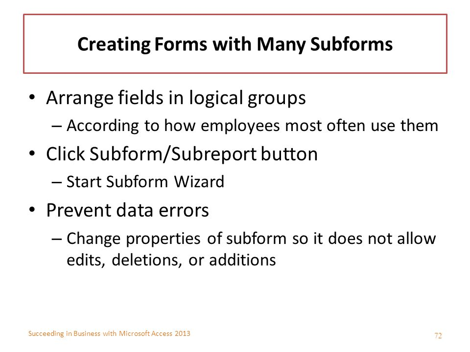 Succeeding in Business with Microsoft Access 2013 Creating Forms with Many Subforms Arrange fields in logical groups – According to how employees most