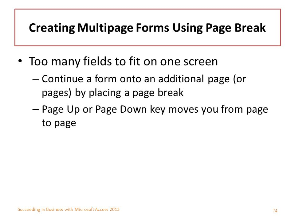 Succeeding in Business with Microsoft Access 2013 Creating Multipage Forms Using Page Break Too many fields to fit on one screen – Continue a form ont