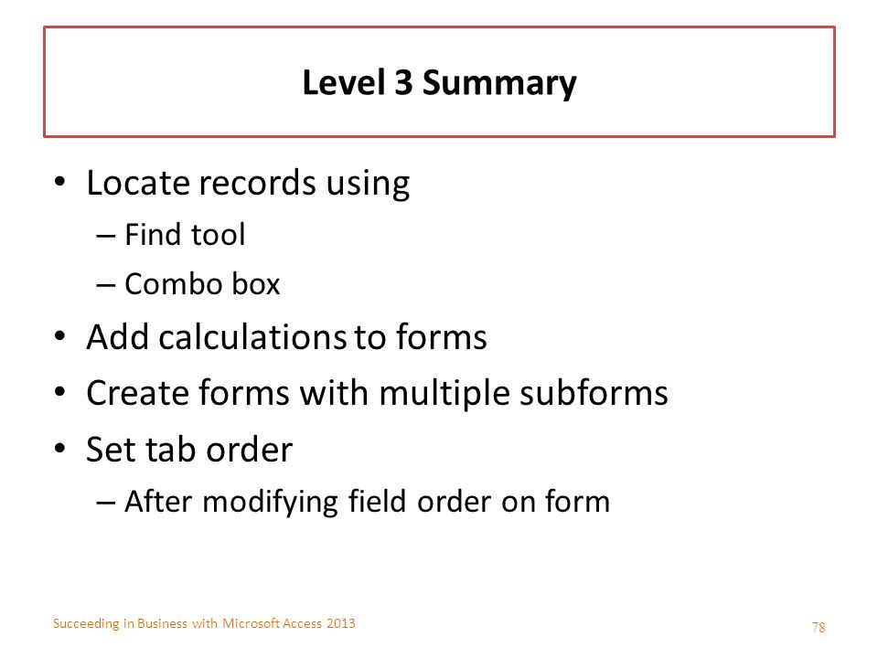 Succeeding in Business with Microsoft Access 2013 Level 3 Summary Locate records using – Find tool – Combo box Add calculations to forms Create forms
