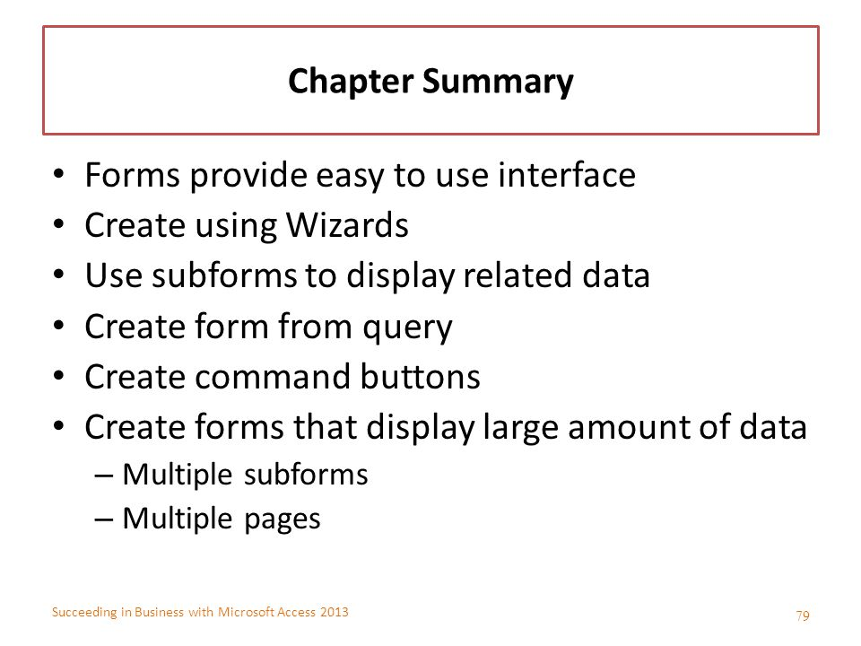 Succeeding in Business with Microsoft Access 2013 Chapter Summary Forms provide easy to use interface Create using Wizards Use subforms to display rel