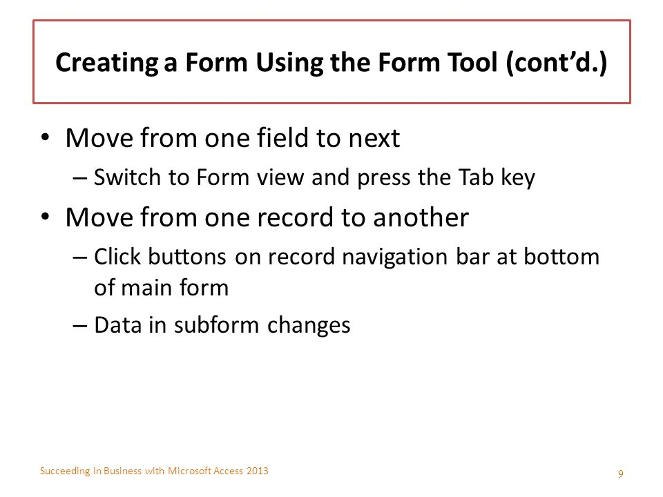 Succeeding in Business with Microsoft Access 2013 Creating a Form Using the Form Tool (cont'd.) Move from one field to next – Switch to Form view and