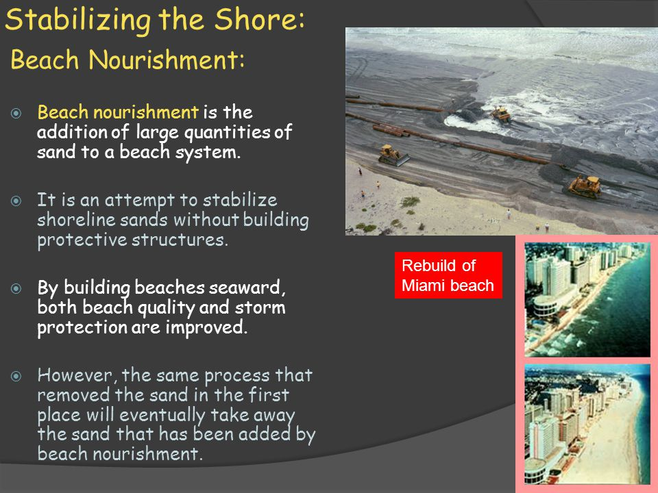 Stabilizing the Shore: Beach Nourishment:  Beach nourishment is the addition of large quantities of sand to a beach system.  It is an attempt to sta