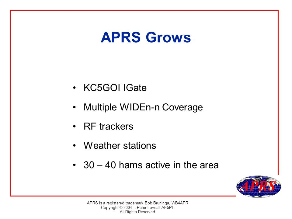 APRS is a registered trademark Bob Bruninga, WB4APR Copyright © 2004 – Peter Loveall AE5PL All Rights Reserved APRS Grows KC5GOI IGate Multiple WIDEn-n Coverage RF trackers Weather stations 30 – 40 hams active in the area