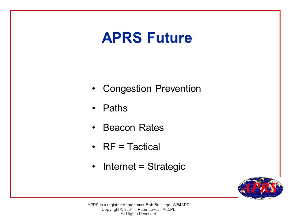 APRS is a registered trademark Bob Bruninga, WB4APR Copyright © 2004 – Peter Loveall AE5PL All Rights Reserved APRS Future Congestion Prevention Paths Beacon Rates RF = Tactical Internet = Strategic