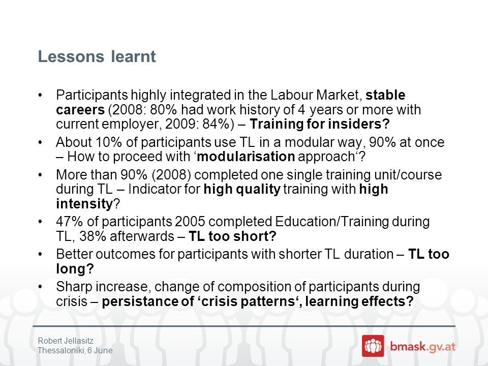Lessons learnt Participants highly integrated in the Labour Market, stable careers (2008: 80% had work history of 4 years or more with current employer, 2009: 84%) – Training for insiders.