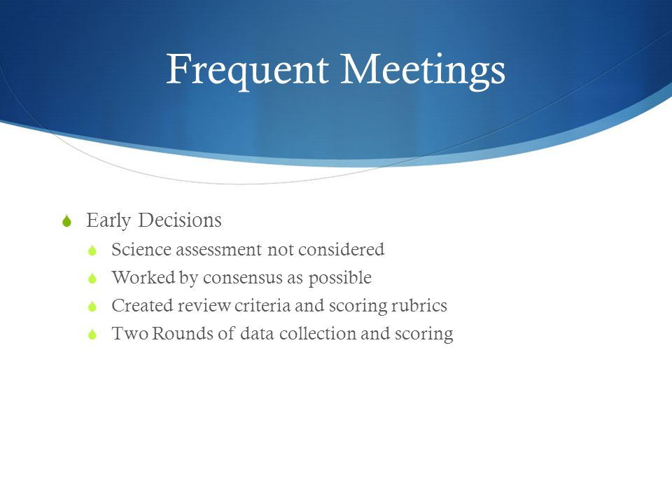 Frequent Meetings  Early Decisions  Science assessment not considered  Worked by consensus as possible  Created review criteria and scoring rubric
