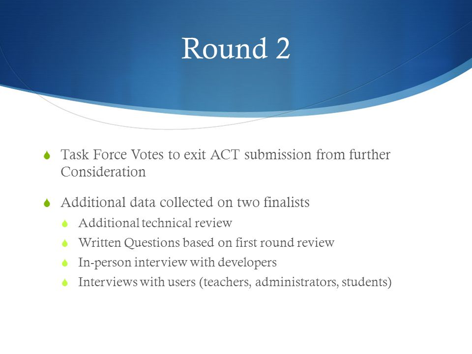 Round 2  Task Force Votes to exit ACT submission from further Consideration  Additional data collected on two finalists  Additional technical revie