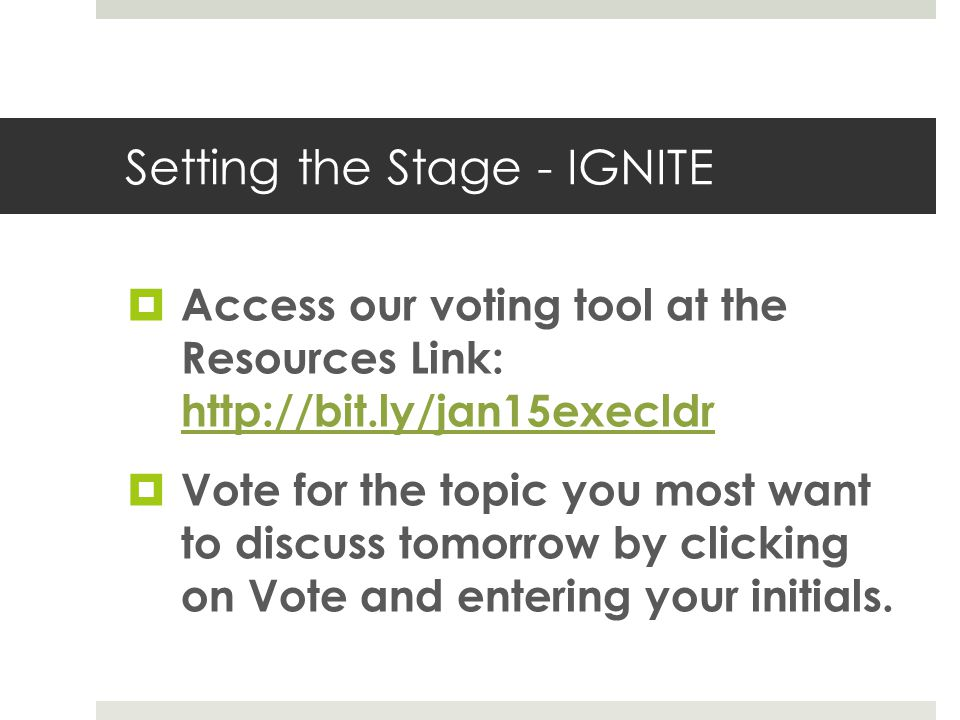 Setting the Stage - IGNITE  Access our voting tool at the Resources Link: http://bit.ly/jan15execldr http://bit.ly/jan15execldr  Vote for the topic