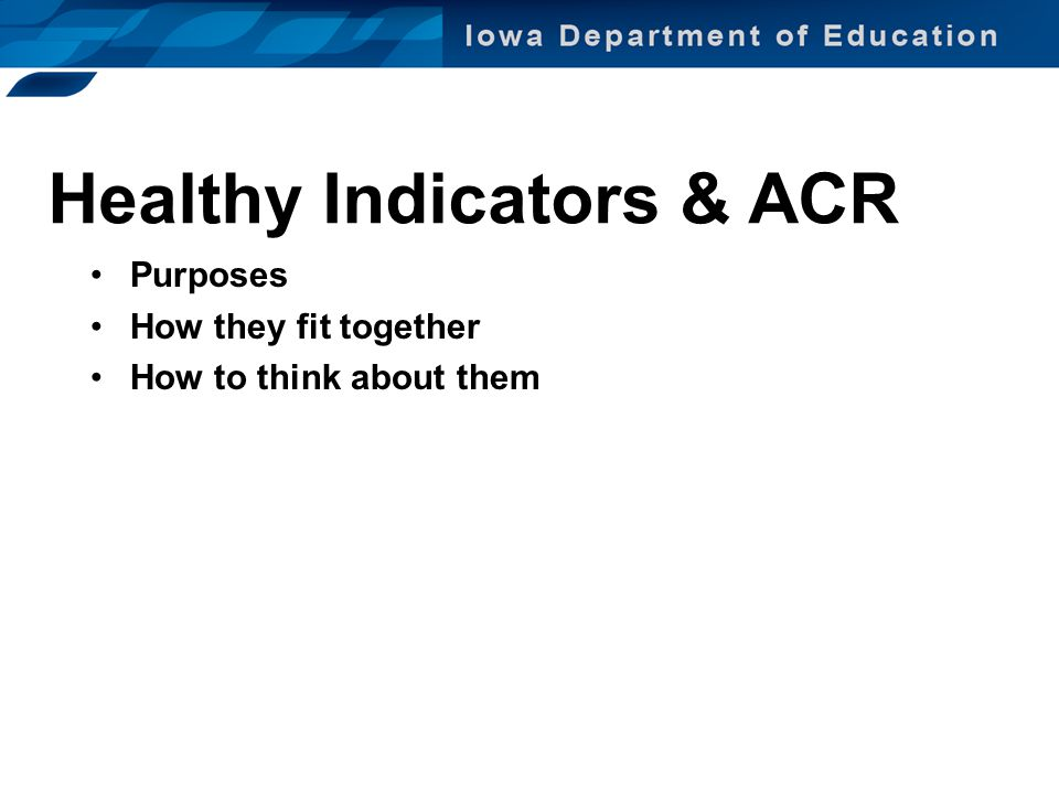 Healthy Indicators & ACR Purposes How they fit together How to think about them
