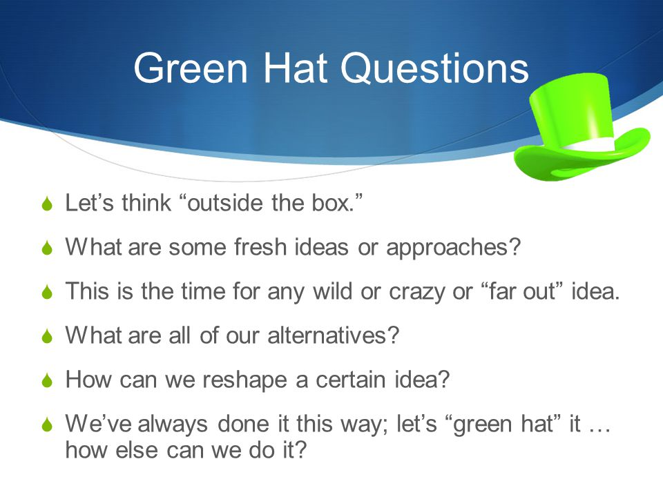 "Green Hat Questions  Let's think ""outside the box.""  What are some fresh ideas or approaches?  This is the time for any wild or crazy or ""far out"""