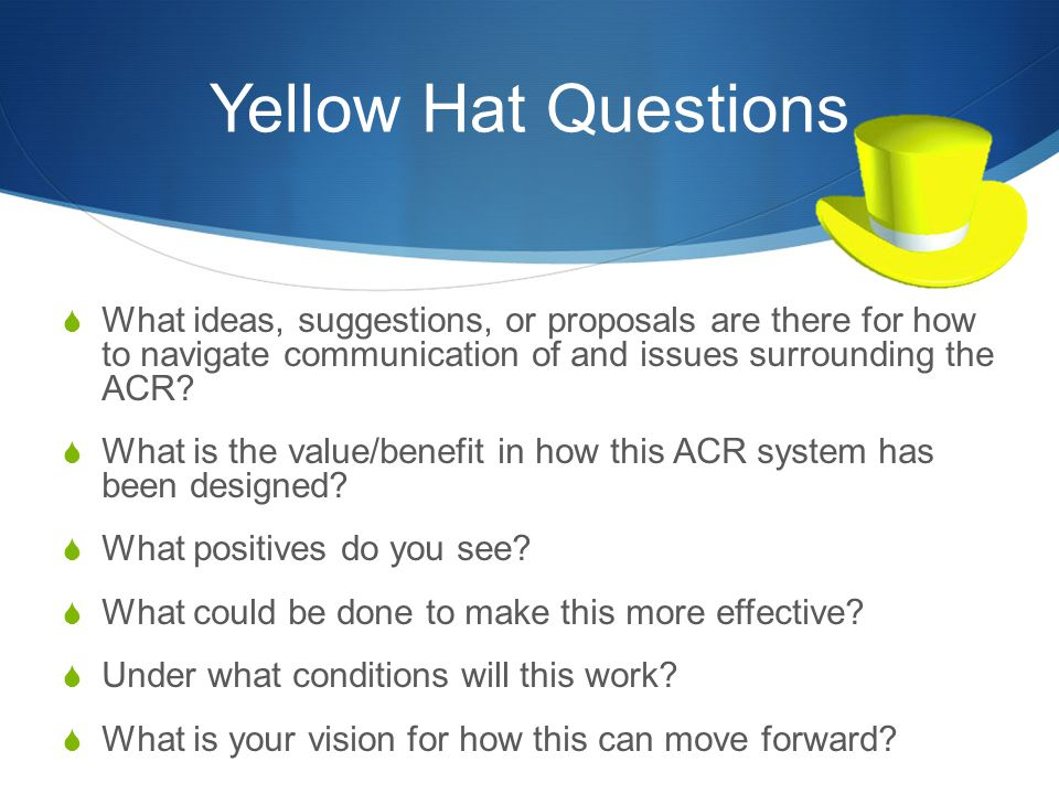 Yellow Hat Questions  What ideas, suggestions, or proposals are there for how to navigate communication of and issues surrounding the ACR?  What is