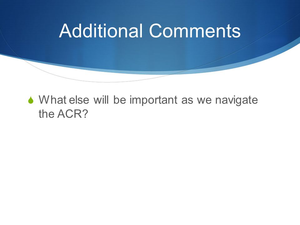 Additional Comments  What else will be important as we navigate the ACR?
