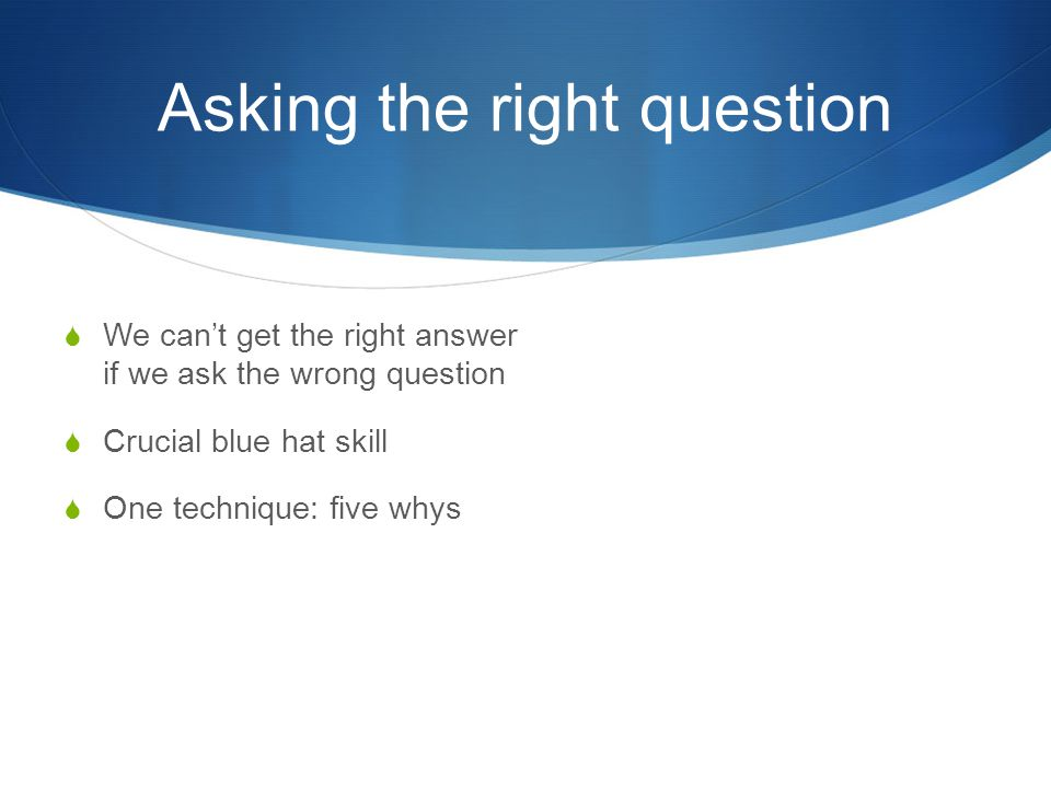 Asking the right question  We can't get the right answer if we ask the wrong question  Crucial blue hat skill  One technique: five whys