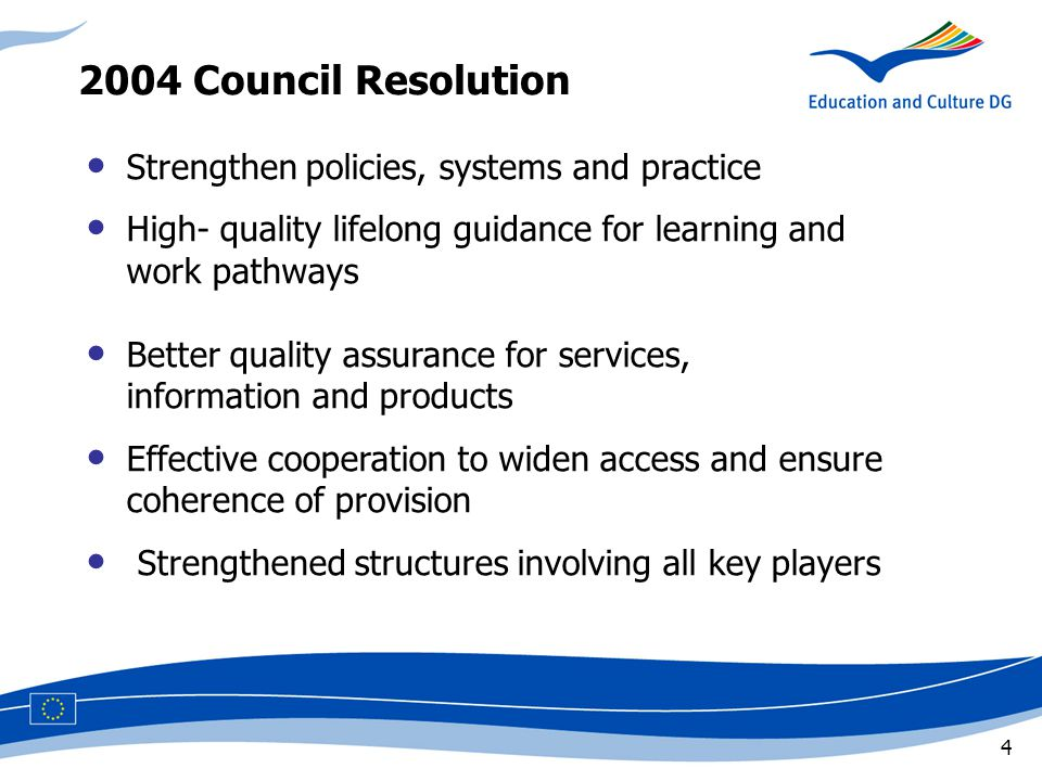 4 Strengthen policies, systems and practice High- quality lifelong guidance for learning and work pathways Better quality assurance for services, information and products Effective cooperation to widen access and ensure coherence of provision Strengthened structures involving all key players 2004 Council Resolution