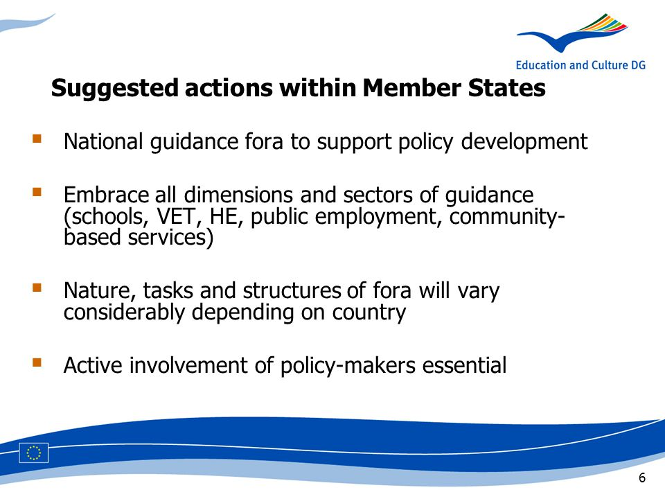 6 Suggested actions within Member States  National guidance fora to support policy development  Embrace all dimensions and sectors of guidance (schools, VET, HE, public employment, community- based services)  Nature, tasks and structures of fora will vary considerably depending on country  Active involvement of policy-makers essential