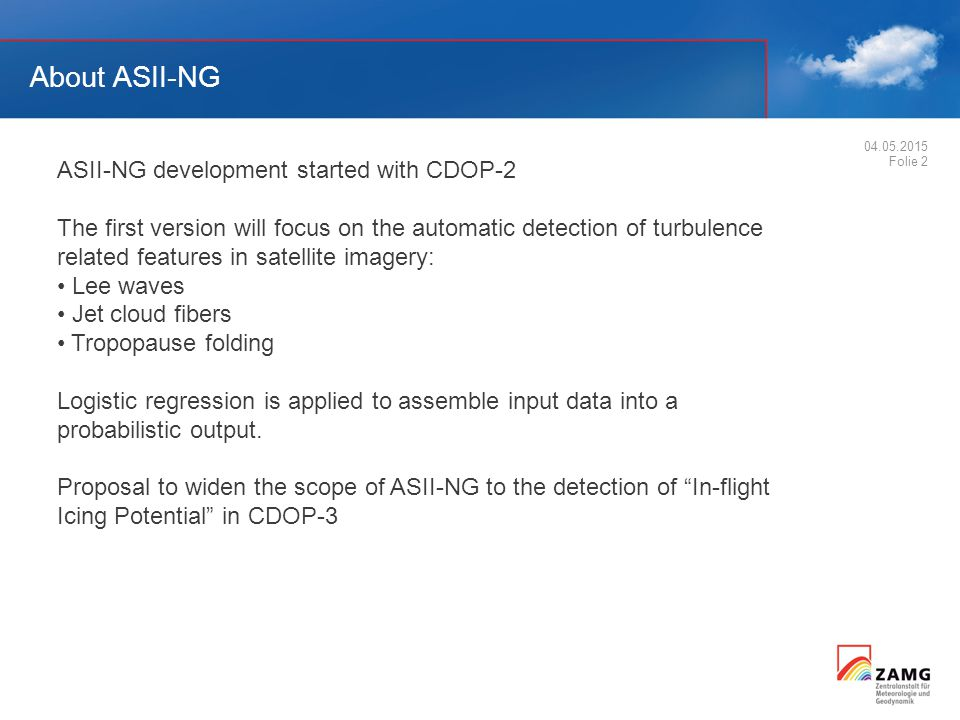 About ASII-NG 04.05.2015 Folie 2 ASII-NG development started with CDOP-2 The first version will focus on the automatic detection of turbulence related features in satellite imagery: Lee waves Jet cloud fibers Tropopause folding Logistic regression is applied to assemble input data into a probabilistic output.