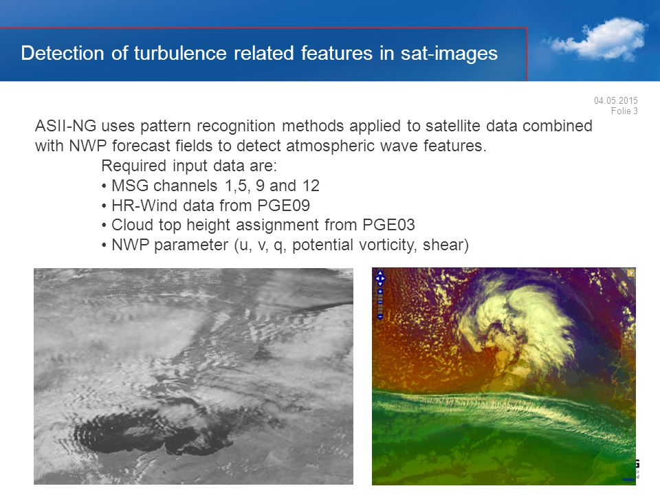 Detection of turbulence related features in sat-images 04.05.2015 Folie 3 ASII-NG uses pattern recognition methods applied to satellite data combined with NWP forecast fields to detect atmospheric wave features.