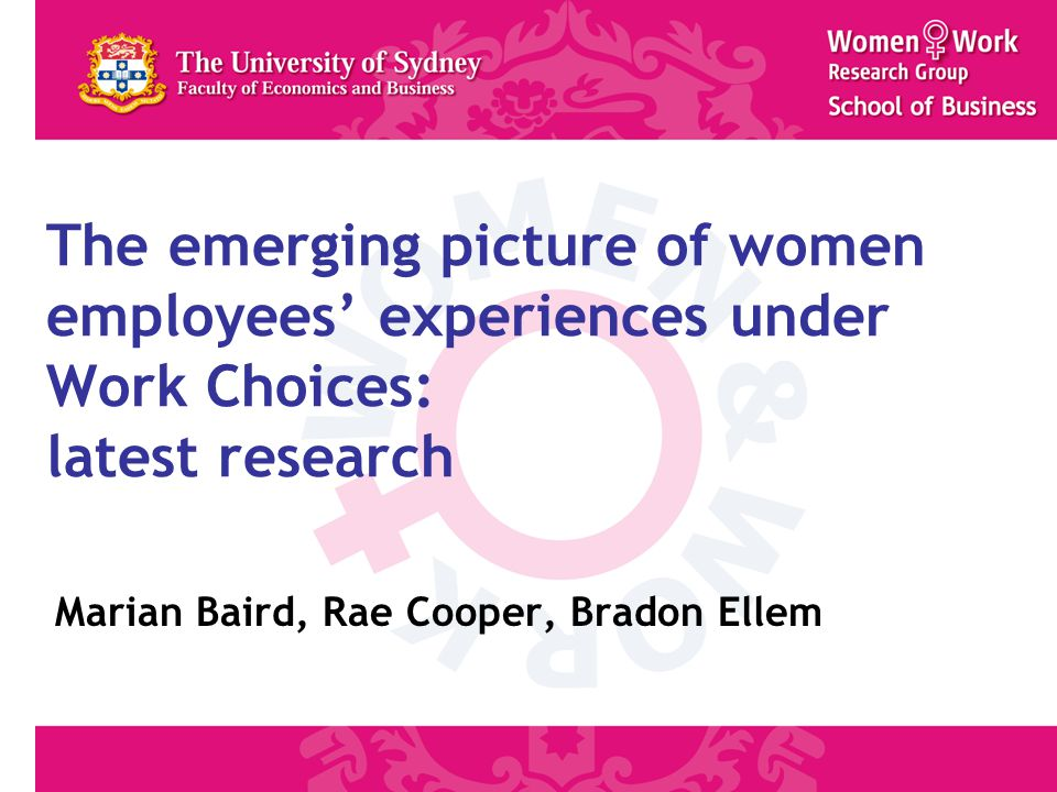 The emerging picture of women employees' experiences under Work Choices: latest research Marian Baird, Rae Cooper, Bradon Ellem