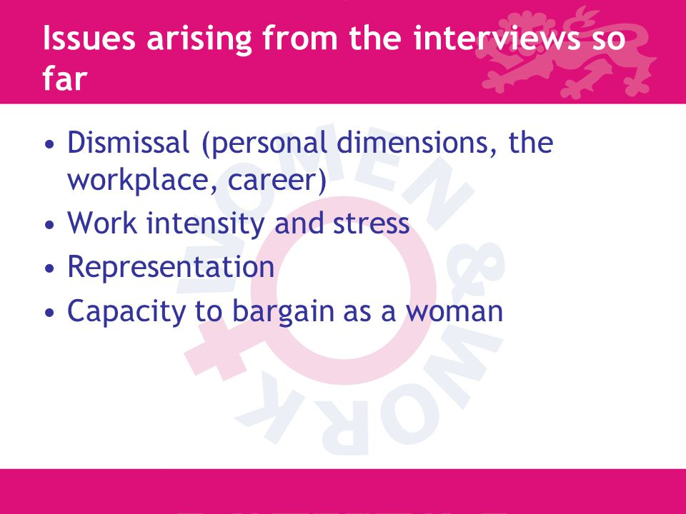 7 Issues arising from the interviews so far Dismissal (personal dimensions, the workplace, career) Work intensity and stress Representation Capacity to bargain as a woman