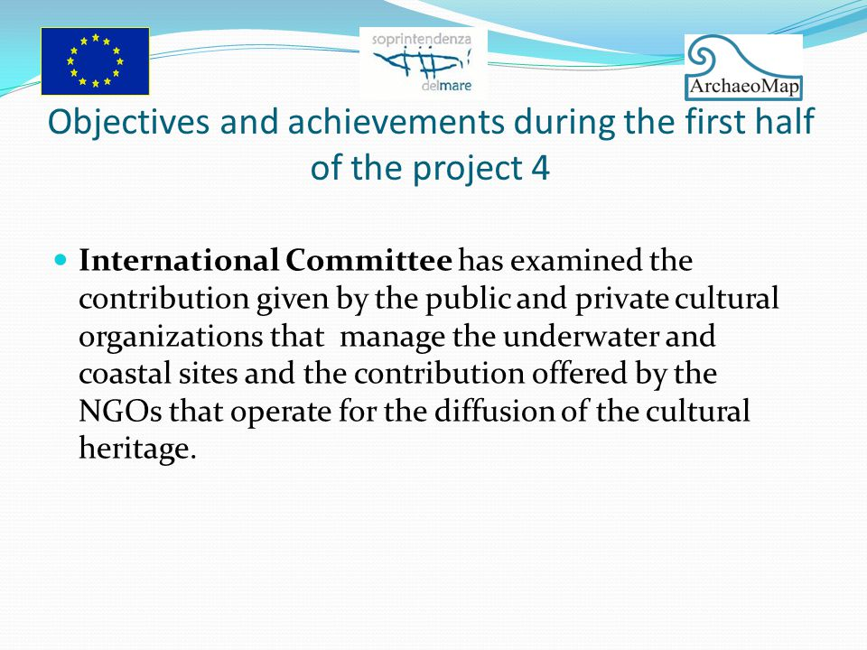 Objectives and achievements during the first half of the project 4 International Committee has examined the contribution given by the public and private cultural organizations that manage the underwater and coastal sites and the contribution offered by the NGOs that operate for the diffusion of the cultural heritage.