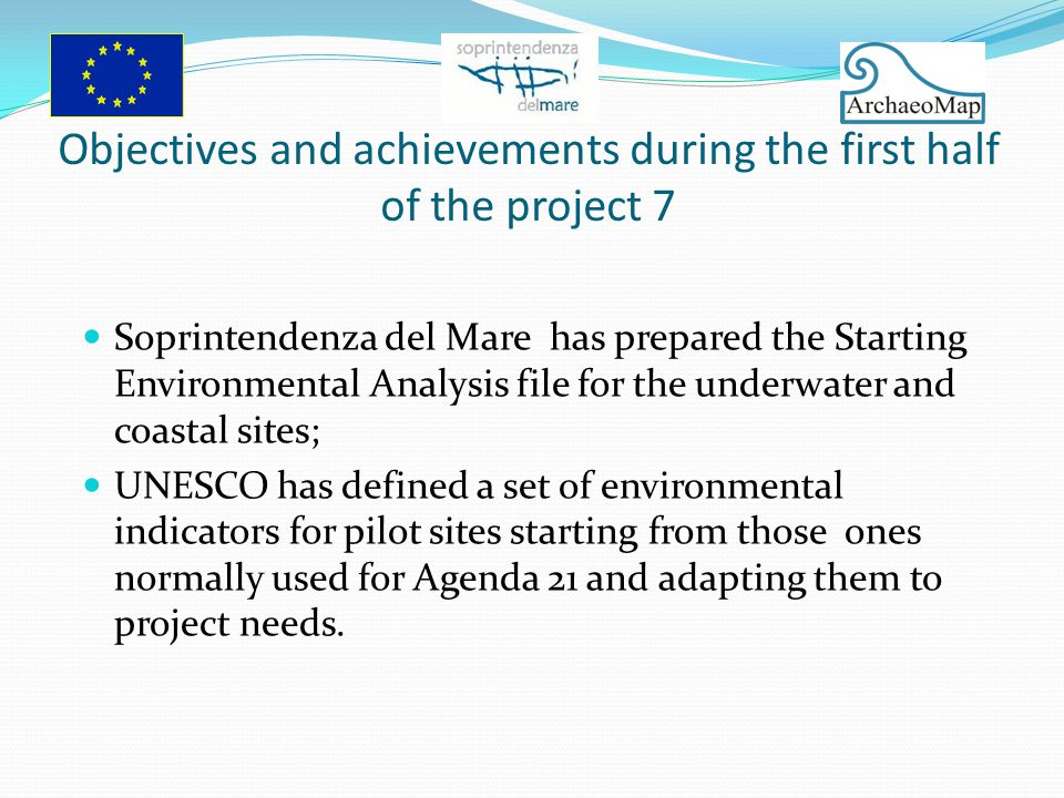 Objectives and achievements during the first half of the project 7 Soprintendenza del Mare has prepared the Starting Environmental Analysis file for the underwater and coastal sites; UNESCO has defined a set of environmental indicators for pilot sites starting from those ones normally used for Agenda 21 and adapting them to project needs.