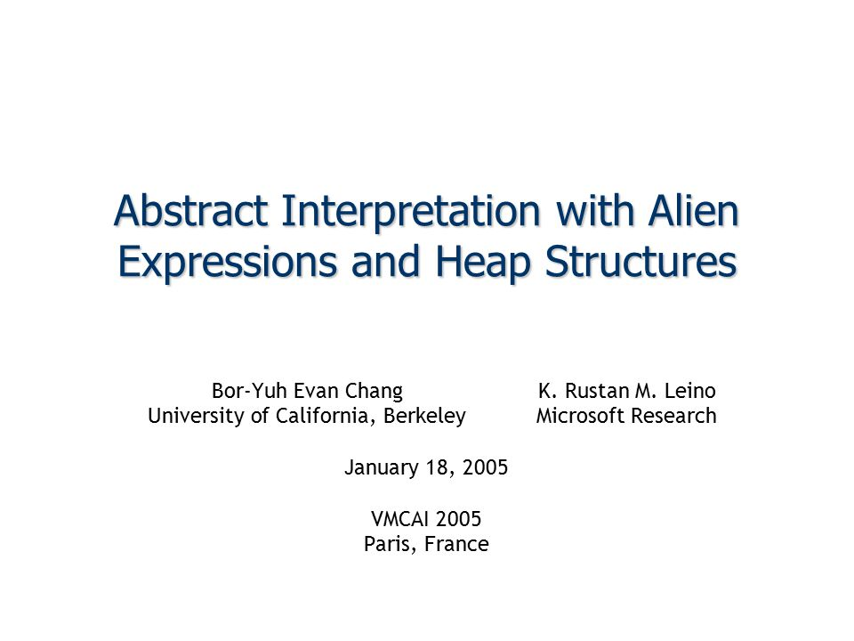22 1/18/2005Chang and Leino: Abstract Interpretation with Alien Expressions and Heap Structures Heap Update Example Heap Succession H 0 ´ o,f H E-Graph sel(H,p,g)   8   sel(H 0,o,f)   x   H  Hp  p H 0  H 0 g  g o  of  f Constrain( sel(H,p,g) = 8 ) Constrain( sel(H 0,o,f) = x ) Constrain( H 0 ´ o,f H ) Eliminate( H ) Rename( H 0, H ) ToPredicate()