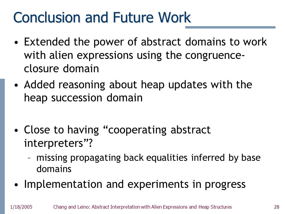 28 1/18/2005Chang and Leino: Abstract Interpretation with Alien Expressions and Heap Structures Conclusion and Future Work Extended the power of abstract domains to work with alien expressions using the congruence- closure domain Added reasoning about heap updates with the heap succession domain Close to having cooperating abstract interpreters .