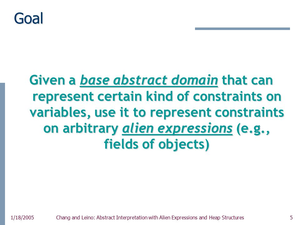 5 1/18/2005Chang and Leino: Abstract Interpretation with Alien Expressions and Heap Structures Goal Given a base abstract domain that can represent certain kind of constraints on variables, use it to represent constraints on arbitrary alien expressions (e.g., fields of objects)