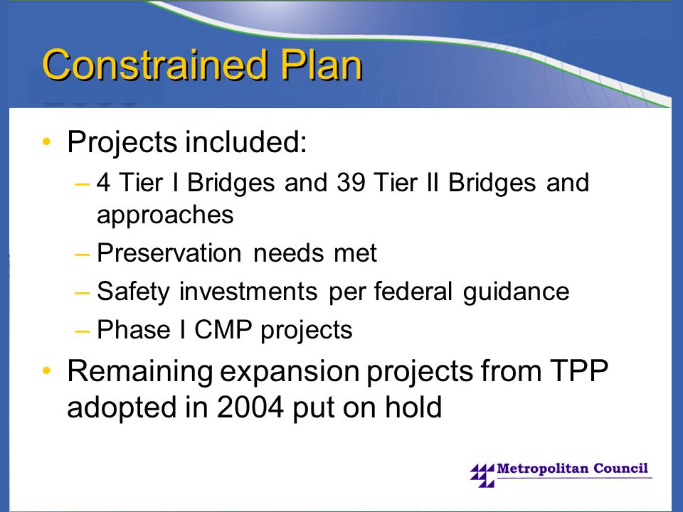 Constrained Plan Projects included: –4 Tier I Bridges and 39 Tier II Bridges and approaches –Preservation needs met –Safety investments per federal guidance –Phase I CMP projects Remaining expansion projects from TPP adopted in 2004 put on hold