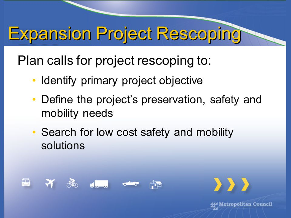 Expansion Project Rescoping Plan calls for project rescoping to: Identify primary project objective Define the project's preservation, safety and mobility needs Search for low cost safety and mobility solutions
