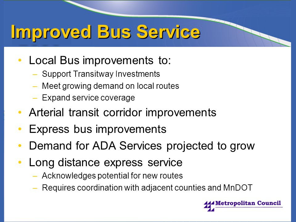 Improved Bus Service Local Bus improvements to: –Support Transitway Investments –Meet growing demand on local routes –Expand service coverage Arterial transit corridor improvements Express bus improvements Demand for ADA Services projected to grow Long distance express service –Acknowledges potential for new routes –Requires coordination with adjacent counties and MnDOT
