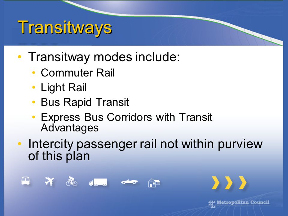 Transitways Transitway modes include: Commuter Rail Light Rail Bus Rapid Transit Express Bus Corridors with Transit Advantages Intercity passenger rail not within purview of this plan
